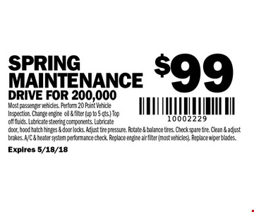$99 SPRING Maintenance Drive for 200,000. Most passenger vehicles. Perform 20 Point Vehicle Inspection. Change engine oil & filter (up to 5 qts.) Top off fluids. Lubricate steering components. Lubricate door, hood hatch hinges & door locks. Adjust tire pressure. Rotate & balance tires. Check spare tire. Clean & adjust brakes. A/C & heater system performance check. Replace engine air filter (most vehicles). Replace wiper blades. Expires 5/18/18.