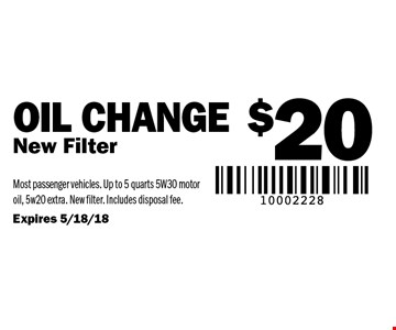 $20 Oil Change. New Filter. Most passenger vehicles. Up to 5 quarts 5W30 motor oil, 5w20 extra. New filter. Includes disposal fee. Expires 5/18/18.