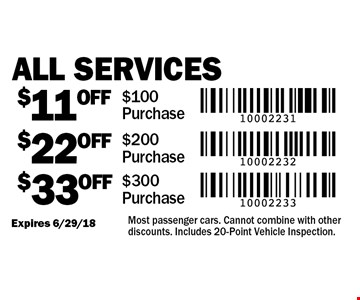 $33 OFF All Services $300 Purchase. $22 OFF All Services $200 Purchase. $11 OFF All Services $100 Purchase. Most passenger cars. Cannot combine with other discounts. Includes 20-Point Vehicle Inspection. Expires 6/29/18.