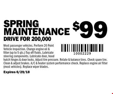 $99 SPRING Maintenance Drive for 200,000. Most passenger vehicles. Perform 20 Point Vehicle Inspection. Change engine oil & filter (up to 5 qts.) Top off fluids. Lubricate steering components. Lubricate door, hood hatch hinges & door locks. Adjust tire pressure. Rotate & balance tires. Check spare tire. Clean & adjust brakes. A/C & heater system performance check. Replace engine air filter (most vehicles). Replace wiper blades. Expires 6/29/18.