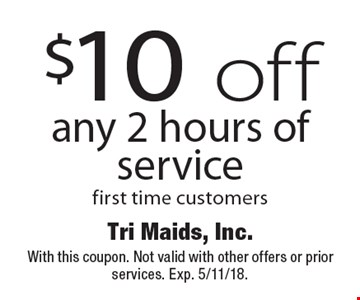 $10 off any 2 hours of service. First time customers. With this coupon. Not valid with other offers or prior services. Exp. 5/11/18.