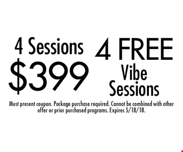 4 free Vibe Sessions. $399 4 Sessions. Must present coupon. Package purchase required. Cannot be combined with other offer or prior purchased programs. Expires 5/18/18.