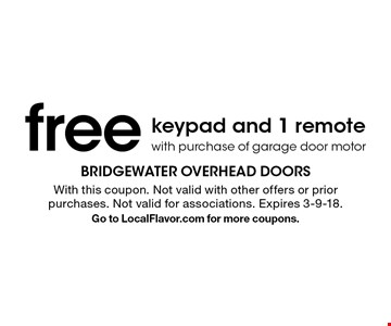 Free keypad and 1 remote with purchase of garage door motor. With this coupon. Not valid with other offers or prior purchases. Not valid for associations. Expires 3-9-18. Go to LocalFlavor.com for more coupons.