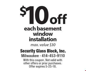 $10 off each basement window installation. Max. value $30. With this coupon. Not valid with other offers or prior purchases. Offer expires 5-25-18.