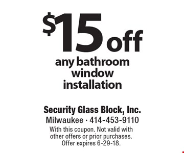 $15 off any bathroom window installation. With this coupon. Not valid with other offers or prior purchases. Offer expires 6-29-18.