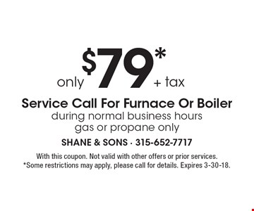 Service Call For Furnace Or Boiler only $79* + tax during normal business hours gas or propane only. With this coupon. Not valid with other offers or prior services. *Some restrictions may apply, please call for details. Expires 3-30-18.