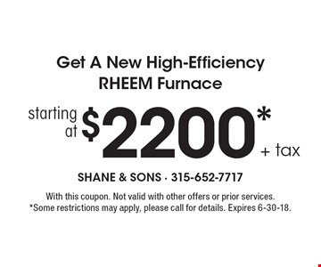 Starting at $2200* + tax Get A New High-Efficiency RHEEM Furnace. With this coupon. Not valid with other offers or prior services. *Some restrictions may apply, please call for details. Expires 6-30-18.