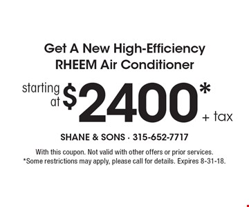 Get a new high-efficiency RHEEM air conditioner starting at $2400 + tax. With this coupon. Not valid with other offers or prior services. Some restrictions may apply, please call for details. Expires 8-31-18.