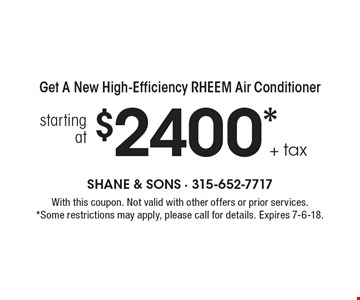 Get a new high-efficiency RHEEM air conditioner starting at $2400 + tax. With this coupon. Not valid with other offers or prior services. Some restrictions may apply, please call for details. Expires 7-6-18.