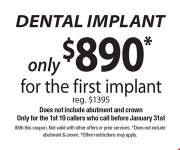 Dental Implant. Only $890* for the first implant. Reg. $1395. Does not include abutment and crown. Only for the 1st 19 callers who call before January 31st. With this coupon. Not valid with other offers or prior services. *Does not include abutment & crown. *Other restrictions may apply.