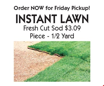 Order NOW for Friday Pickup! INSTANT LAWN Fresh Cut Sod $3.09 Piece - 1/2 Yard. With coupon. Not valid with other offers or prior purchases. Offers expire 6-15-18