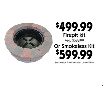 $599.99 Or Smokeless Kit. $499.99 Firepit kit Reg. $599.99. Both Include Free Fire Poker. Limited Time.With coupon. Not valid with other offers or prior purchases. Offers expire 6-15-18