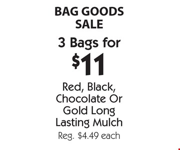BAG GOODS SALE. 3 Bags for $11 - Red, Black, Chocolate Or Gold Long Lasting Mulch. Reg. $4.49 each. With coupon. Not valid with other offers or prior purchases. Offers expire 6-15-18