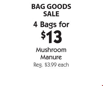 BAG GOODS SALE. 4 Bags for $13 Mushroom Manure. Reg. $3.99 each. With coupon. Not valid with other offers or prior purchases. Offers expire 6-15-18