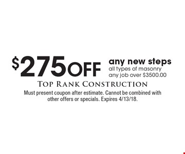 $275 Off any new steps, all types of masonry, any job over $3500.00. Must present coupon after estimate. Cannot be combined with other offers or specials. Expires 4/13/18.
