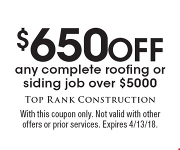 $650 Off any complete roofing or siding job over $5000. With this coupon only. Not valid with other offers or prior services. Expires 4/13/18.