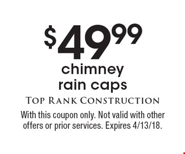 $49.99 chimney rain caps . With this coupon only. Not valid with other offers or prior services. Expires 4/13/18.