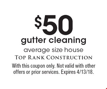 $50 gutter cleaning average size house. With this coupon only. Not valid with other offers or prior services. Expires 4/13/18.