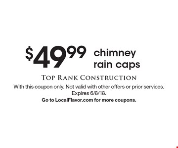 $49.99 chimney rain caps. With this coupon only. Not valid with other offers or prior services. Expires 6/8/18. Go to LocalFlavor.com for more coupons.