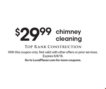 $29.99 chimney cleaning. With this coupon only. Not valid with other offers or prior services. Expires 6/8/18. Go to LocalFlavor.com for more coupons.