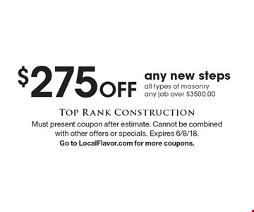 $275 off any new steps all types of masonry any job over $3500.00. Must present coupon after estimate. Cannot be combined with other offers or specials. Expires 6/8/18. Go to LocalFlavor.com for more coupons.