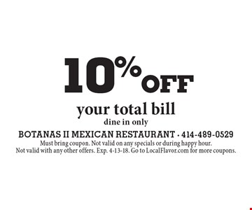 10%off your total billdine in only. Must bring coupon. Not valid on any specials or during happy hour.Not valid with any other offers. Exp. 4-13-18. Go to LocalFlavor.com for more coupons.