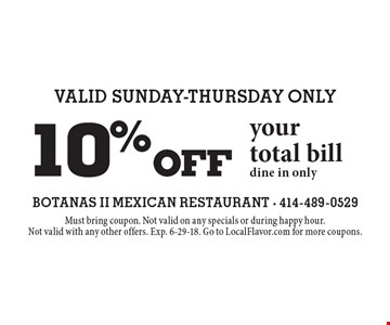 Valid Sunday-Thursday Only 10% off your total bill. Dine in only. Must bring coupon. Not valid on any specials or during happy hour. Not valid with any other offers. Exp. 6-29-18. Go to LocalFlavor.com for more coupons.