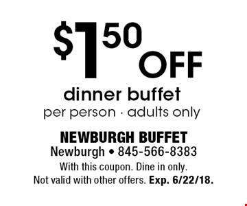 $1.50 off dinner buffet per person. Adults only. With this coupon. Dine in only. Not valid with other offers. Exp. 6/22/18.