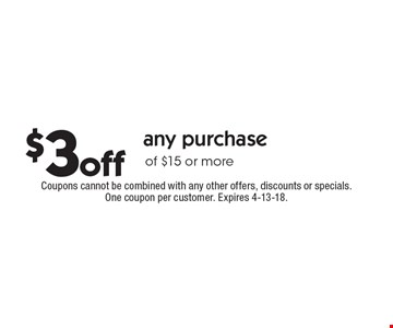 $3off any purchase of $15 or more. Coupons cannot be combined with any other offers, discounts or specials. One coupon per customer. Expires 4-13-18.