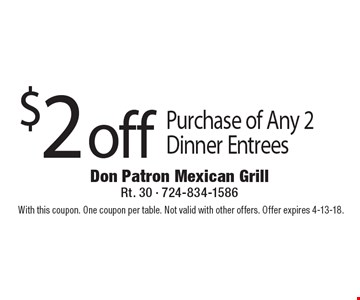 $2 off Purchase of Any 2 Dinner Entrees. With this coupon. One coupon per table. Not valid with other offers. Offer expires 4-13-18.