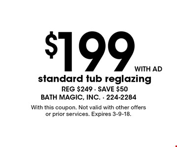 $199 with ad standard tub reglazing. Reg $249 - save $50. With this coupon. Not valid with other offers or prior services. Expires 3-9-18.
