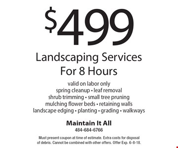 $499 Landscaping Services For 8 Hours valid on labor onlyspring cleanup - leaf removal shrub trimming - small tree pruningmulching flower beds - retaining wallslandscape edging - planting - grading - walkways. Must present coupon at time of estimate. Extra costs for disposal of debris. Cannot be combined with other offers. Offer Exp. 6-8-18.