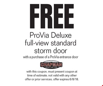 FREE ProVia Deluxe  full-view standard storm door with a purchase of a ProVia entrance door. with this coupon. must present coupon at time of estimate. not valid with any other offer or prior services. offer expires 6/8/18.