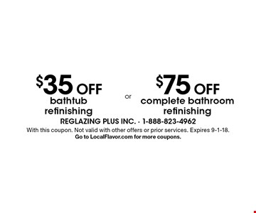 $35 OFF bathtub refinishing or $75 OFF complete bathroom refinishing. With this coupon. Not valid with other offers or prior services. Expires 9-1-18. Go to LocalFlavor.com for more coupons.