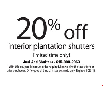 20% off interior plantation shutters limited time only!. With this coupon. Minimum order required. Not valid with other offers or prior purchases. Offer good at time of initial estimate only. Expires 5-25-18.