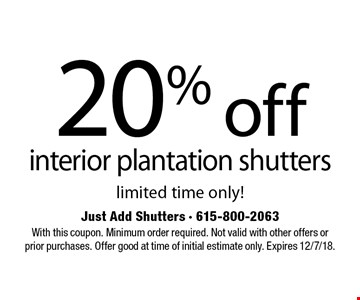 20% off interior plantation shutters. Limited time only! With this coupon. Minimum order required. Not valid with other offers or prior purchases. Offer good at time of initial estimate only. Expires 12/7/18.