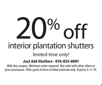20% off interior plantation shutters. Limited time only! With this coupon. Minimum order required. Not valid with other offers or prior purchases. Offer good at time of initial estimate only. Expires 5-11-18.