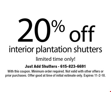 20% off interior plantation shutters limited time only!. With this coupon. Minimum order required. Not valid with other offers or prior purchases. Offer good at time of initial estimate only. Expires 11-2-18.