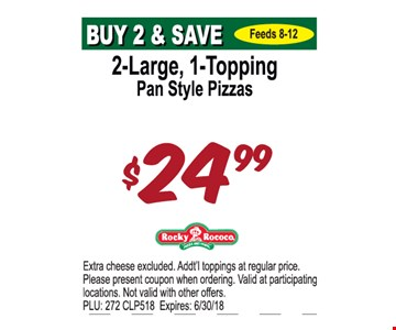 2-Large, 1-Topping Pan Style Pizzas $24.99. Extra cheese excluded. Addt'l toppings at regular price. Please present coupon when ordering. Valid at participating locations. Not valid with other offers. PLU: 272 CLP518. Expires: 6/30/18