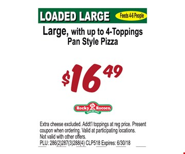 Large, with up to 4-Toppings Pan Style Pizza $16.49. Extra cheese excluded. Addt'l toppings at regular price. Please present coupon when ordering. Valid at participating locations. Not valid with other offers. PLU: 286(2)287(3)288(4) CLP518. Expires: 6/30/18