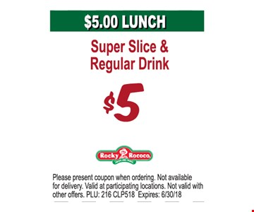 Super Slice & Regular Drink $5. Please present coupon when ordering. Not available for delivery. Valid at participating locations. Not valid with other offers. PLU: 216 CLP518. Expires: 6/30/18