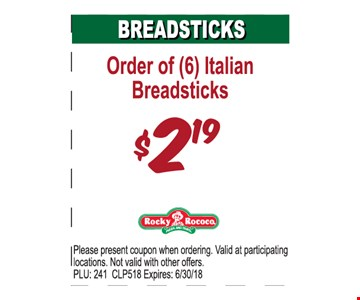 Order of (6) Italian Breadsticks $2.19. Please present coupon when ordering. Valid at participating locations. Not valid with other offers. PLU: 241 CLP518. Expires: 6/30/18
