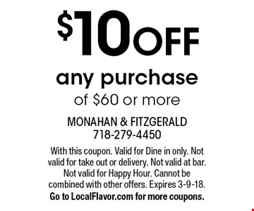 $10 off any purchase of $60 or more. With this coupon. Valid for Dine in only. Not valid for take out or delivery. Not valid at bar. Not valid for Happy Hour. Cannot be combined with other offers. Expires 3-9-18. Go to LocalFlavor.com for more coupons.