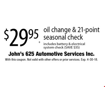$29.95 + tax oil change & 21-point seasonal check includes battery & electrical system check (SAVE $35). With this coupon. Not valid with other offers or prior services. Exp. 4-30-18.