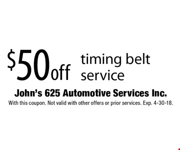 $50 off timing belt service. With this coupon. Not valid with other offers or prior services. Exp. 4-30-18.