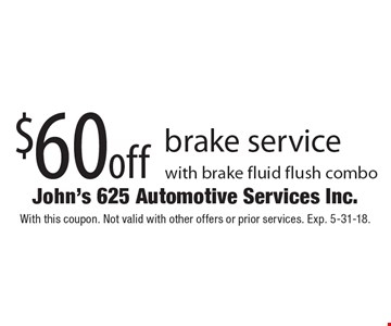 $60 off brake service with brake fluid flush combo. With this coupon. Not valid with other offers or prior services. Exp. 5-31-18.