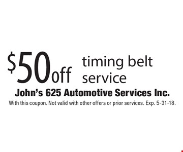 $50 off timing belt service. With this coupon. Not valid with other offers or prior services. Exp. 5-31-18.