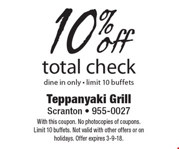 10% off total check. Dine in only - limit 10 buffets. With this coupon. No photocopies of coupons. Limit 10 buffets. Not valid with other offers or on holidays. Offer expires 3-9-18.