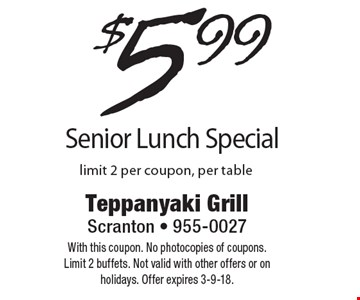 $5.99 Senior Lunch Special. Limit 2 per coupon, per table. With this coupon. No photocopies of coupons. Limit 2 buffets. Not valid with other offers or on holidays. Offer expires 3-9-18.
