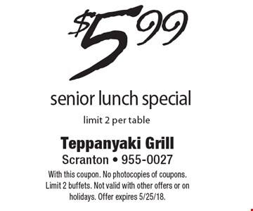 $5.99 senior lunch special. Limit 2 per table. With this coupon. No photocopies of coupons. Limit 2 buffets. Not valid with other offers or on holidays. Offer expires 5/25/18.